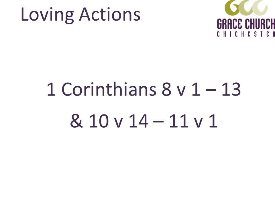 1 Corinthians 8 v 1 – 13 & 10 v 14 – 11 v 1 Loving Actions