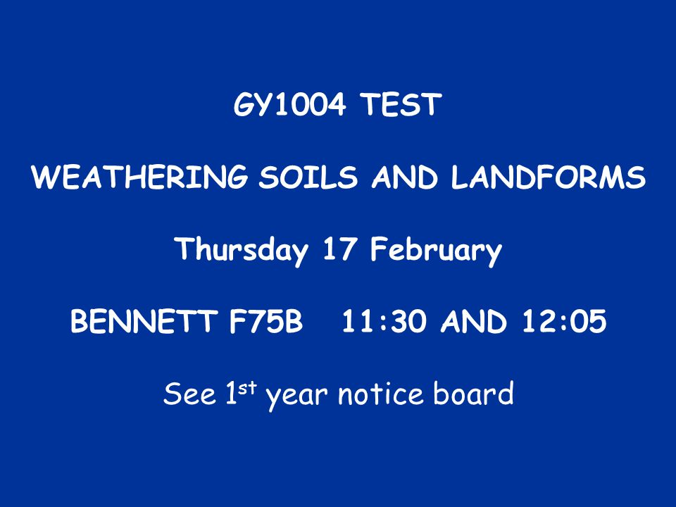 GY1004 TEST WEATHERING SOILS AND LANDFORMS Thursday 17 February BENNETT F75B11:30 AND 12:05 See 1 st year notice board