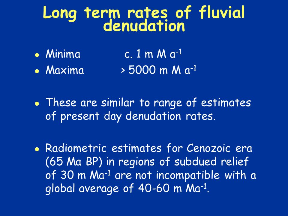 Long term rates of fluvial denudation Minima c. 1 m M a -1 Maxima > 5000 m M a -1 These are similar to range of estimates of present day denudation ra
