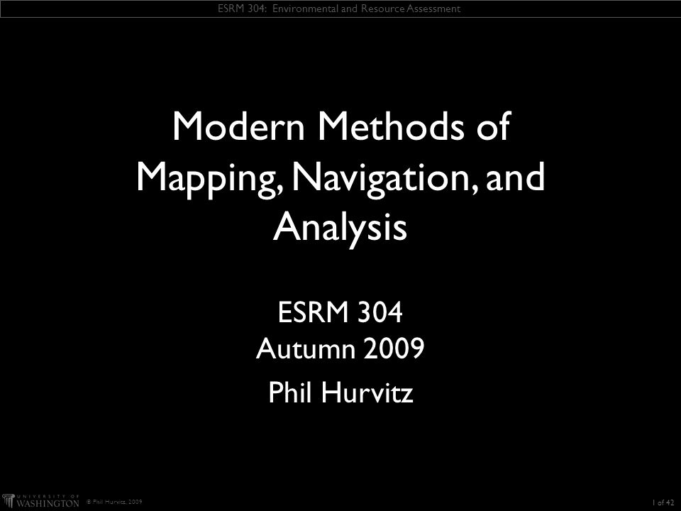 ESRM 304: Environmental and Resource Assessment © Phil Hurvitz, 2009 Measurement methods Problems with traditional natural resource location measuring systems Not always accurate or repeatable Requires careful measurement, training Requires careful note taking Can take large amounts of time Data storage issues Field notebooks Difficult-ish integration with other data (e.g., GIS, forest inventory) 12 of 42