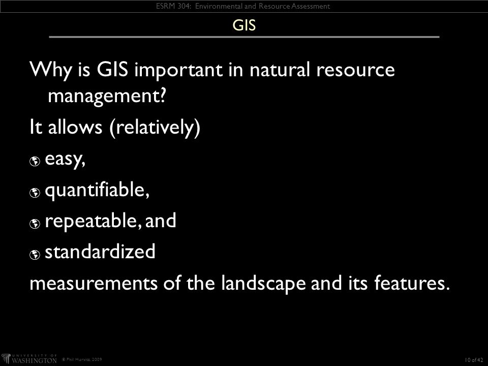ESRM 304: Environmental and Resource Assessment © Phil Hurvitz, 2009 Why is GIS important in natural resource management.