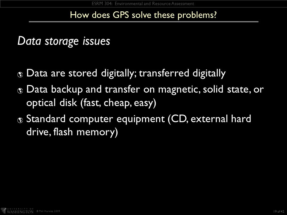 ESRM 304: Environmental and Resource Assessment © Phil Hurvitz, 2009 Data storage issues Data are stored digitally; transferred digitally Data backup and transfer on magnetic, solid state, or optical disk (fast, cheap, easy) Standard computer equipment (CD, external hard drive, flash memory) How does GPS solve these problems.