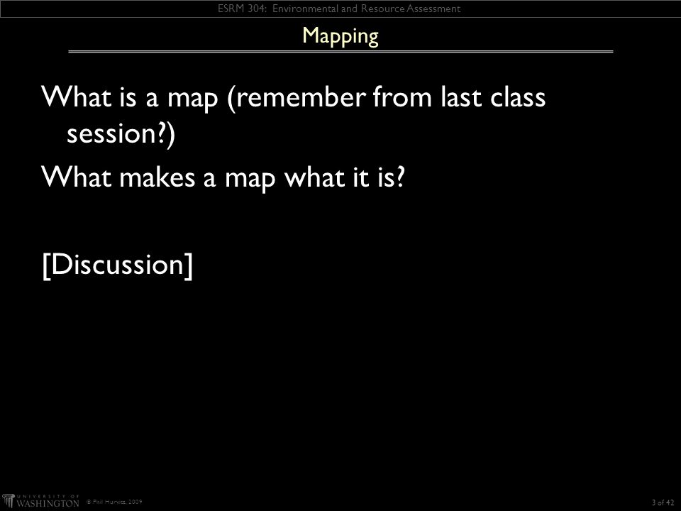 ESRM 304: Environmental and Resource Assessment © Phil Hurvitz, 2009 What is a map (remember from last class session ) What makes a map what it is.