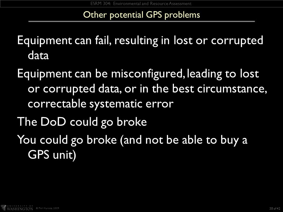 ESRM 304: Environmental and Resource Assessment © Phil Hurvitz, 2009 Equipment can fail, resulting in lost or corrupted data Equipment can be misconfigured, leading to lost or corrupted data, or in the best circumstance, correctable systematic error The DoD could go broke You could go broke (and not be able to buy a GPS unit) Other potential GPS problems 38 of 42