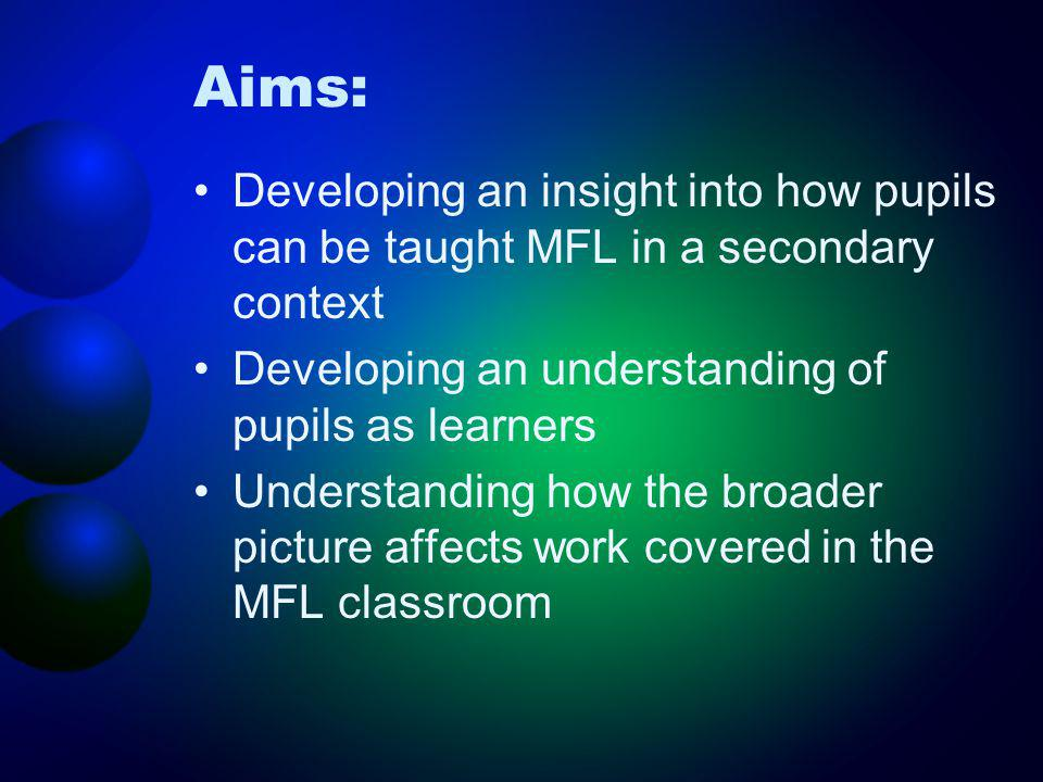 Aims: Developing an insight into how pupils can be taught MFL in a secondary context Developing an understanding of pupils as learners Understanding h