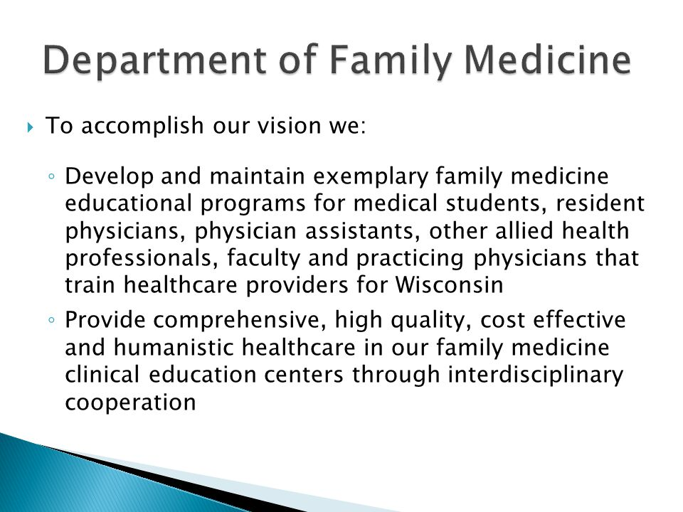 To accomplish our vision we: Develop and maintain exemplary family medicine educational programs for medical students, resident physicians, physician assistants, other allied health professionals, faculty and practicing physicians that train healthcare providers for Wisconsin Provide comprehensive, high quality, cost effective and humanistic healthcare in our family medicine clinical education centers through interdisciplinary cooperation