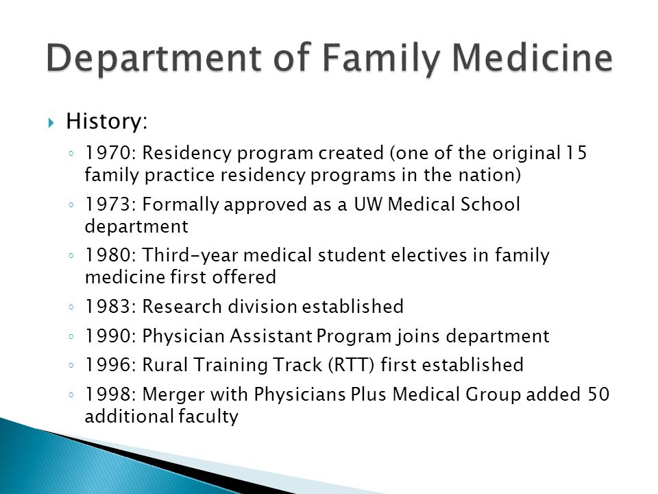 History: 1970: Residency program created (one of the original 15 family practice residency programs in the nation) 1973: Formally approved as a UW Medical School department 1980: Third-year medical student electives in family medicine first offered 1983: Research division established 1990: Physician Assistant Program joins department 1996: Rural Training Track (RTT) first established 1998: Merger with Physicians Plus Medical Group added 50 additional faculty