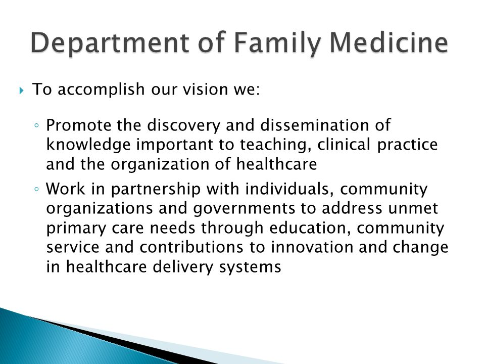 To accomplish our vision we: Promote the discovery and dissemination of knowledge important to teaching, clinical practice and the organization of healthcare Work in partnership with individuals, community organizations and governments to address unmet primary care needs through education, community service and contributions to innovation and change in healthcare delivery systems