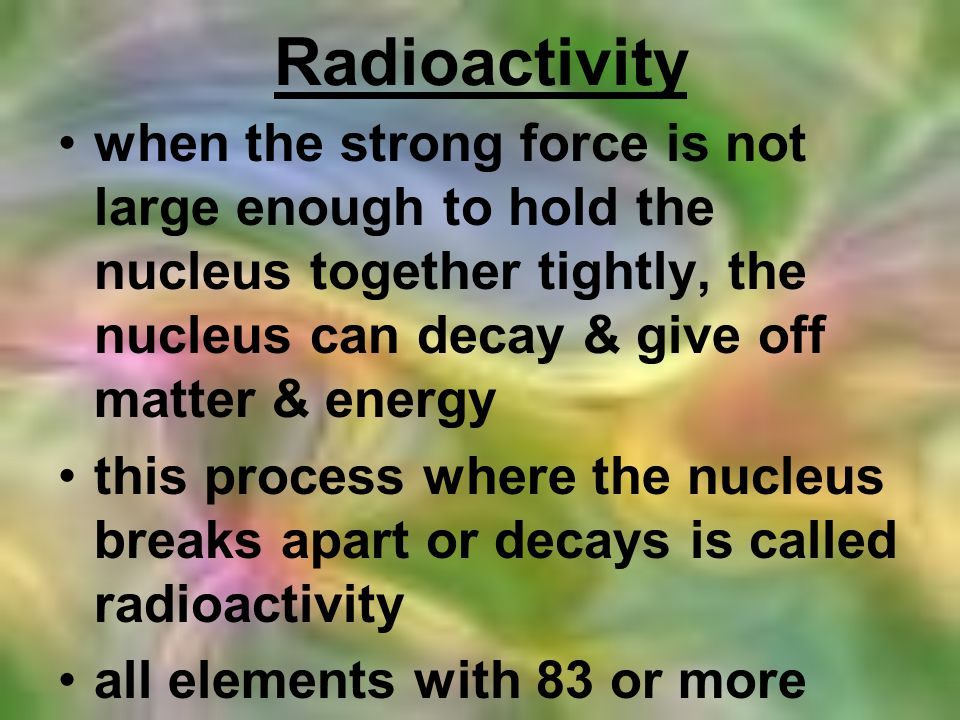 Binding Energy the energy required to break up the nucleus if the binding energy within the nucleus is weak, the nucleus is unstable & will break apart or decay
