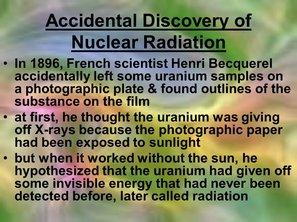 Background Info it was known that certain substances glowed when exposed to sunlight (fluorescent) but his experiment worked even when it wasnt sunny he determined that the element uranium was the source of nuclear radiation