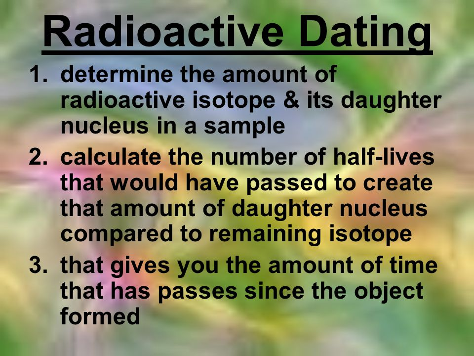Radioactive Dating 1.determine the amount of radioactive isotope & its daughter nucleus in a sample 2.calculate the number of half-lives that would ha