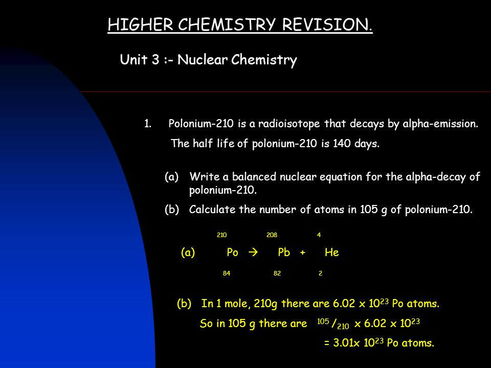 HIGHER CHEMISTRY REVISION. Unit 3 :- Nuclear Chemistry 1.Polonium-210 is a radioisotope that decays by alpha-emission. The half life of polonium-210 i