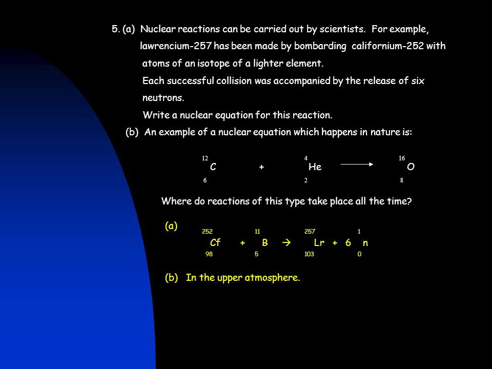 5. (a) Nuclear reactions can be carried out by scientists. For example, lawrencium-257 has been made by bombarding californium-252 with atoms of an is