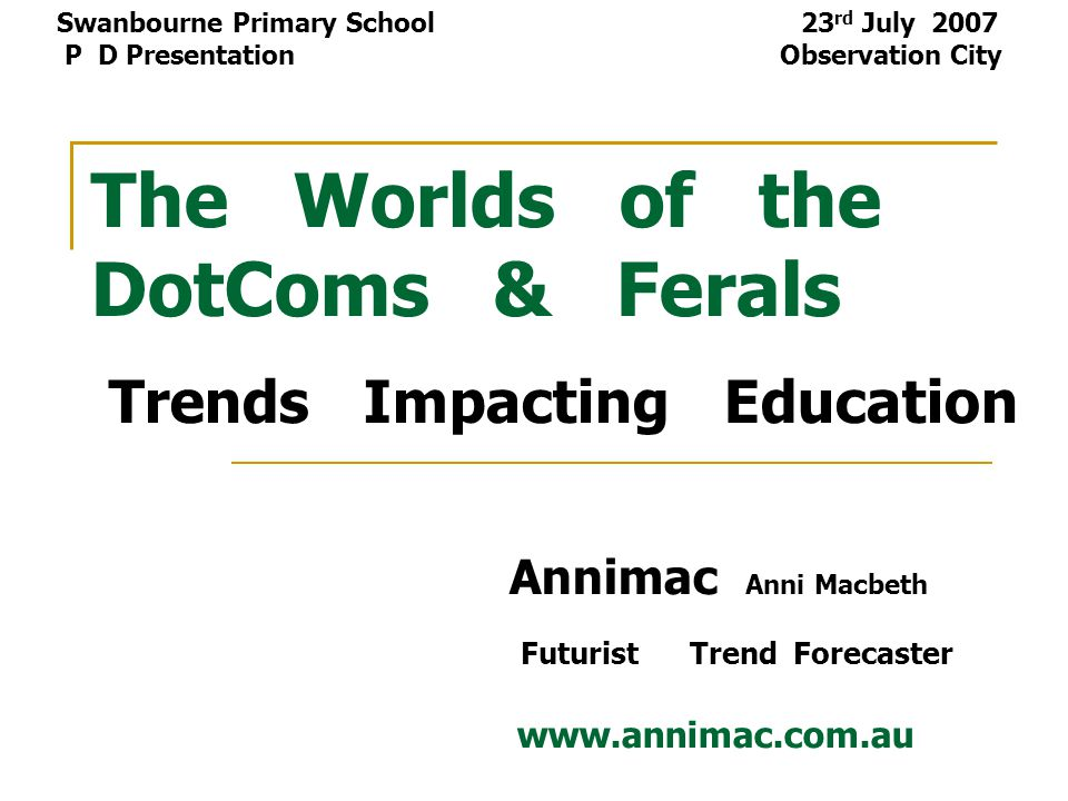 The Worlds of the DotComs & Ferals Trends Impacting Education Annimac Anni Macbeth Futurist Trend Forecaster   Swanbourne Primary School 23 rd July 2007 P D Presentation Observation City