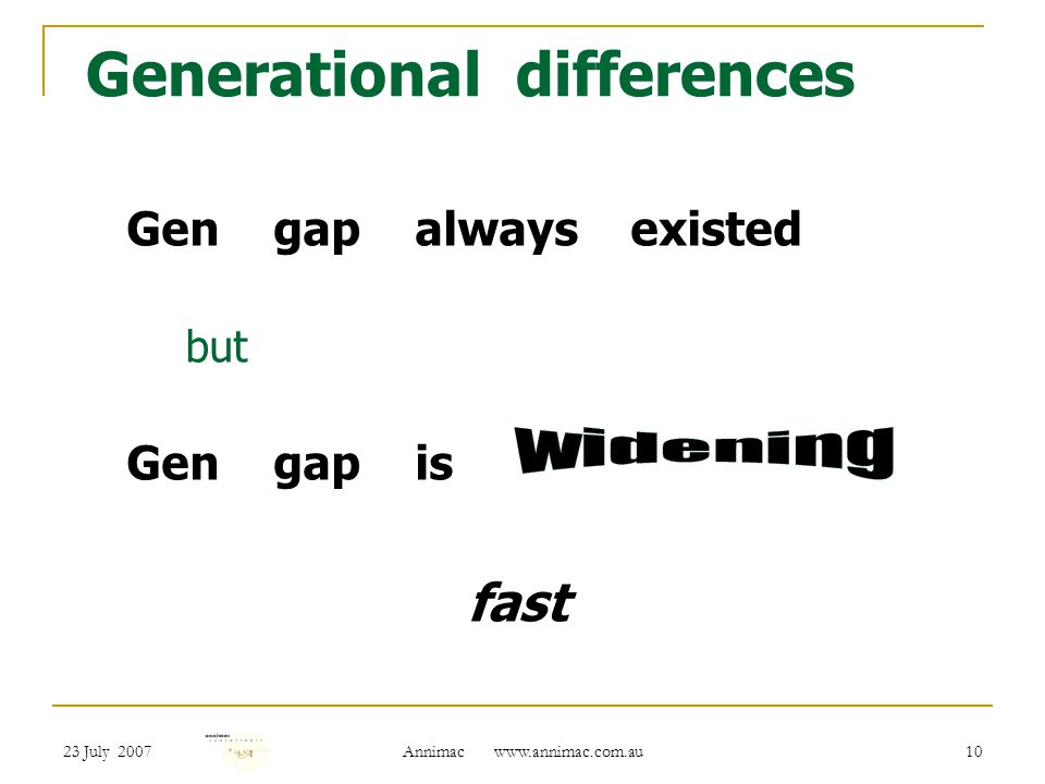 23 July 2007 Annimac   10 Generational differences Gen gap always existed but Gen gap is fast