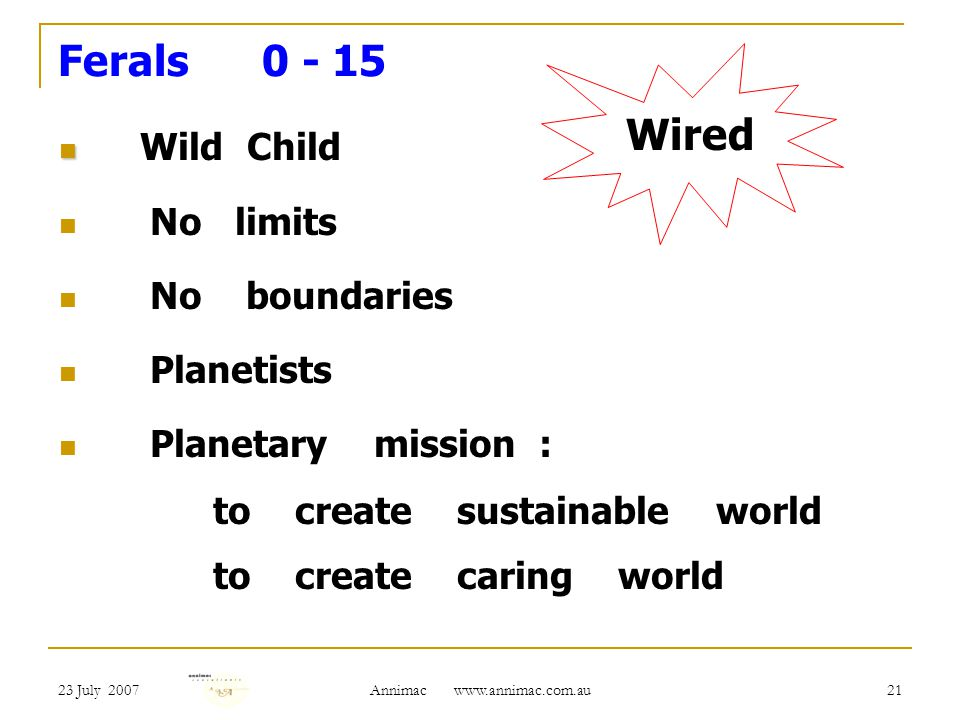23 July 2007 Annimac   21 Ferals Wild Child No limits No boundaries Planetists Planetary mission : to create sustainable world to create caring world Wired