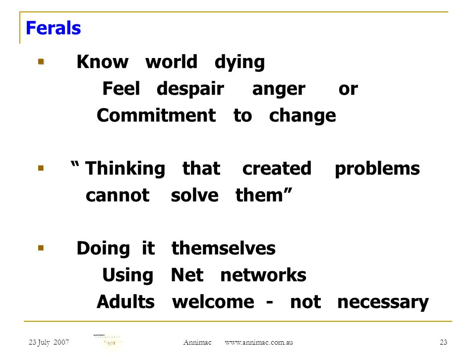 23 July 2007 Annimac   23 Ferals Know world dying Feel despair anger or Commitment to change Thinking that created problems cannot solve them Doing it themselves Using Net networks Adults welcome - not necessary