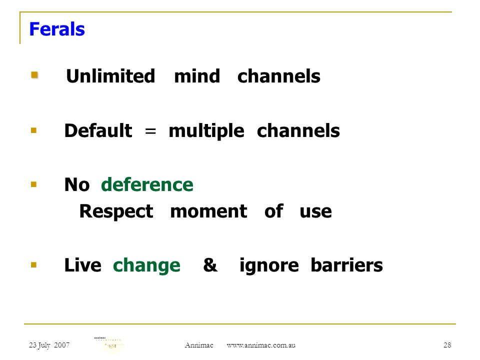 23 July 2007 Annimac   28 Ferals Unlimited mind channels Default = multiple channels No deference Respect moment of use Live change & ignore barriers