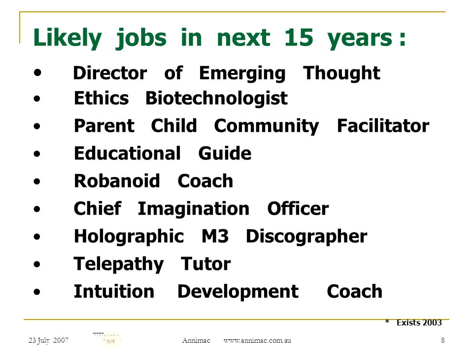23 July 2007 Annimac   8 Likely jobs in next 15 years : Director of Emerging Thought Ethics Biotechnologist Parent Child Community Facilitator Educational Guide Robanoid Coach Chief Imagination Officer Holographic M3 Discographer Telepathy Tutor Intuition Development Coach * Exists 2003