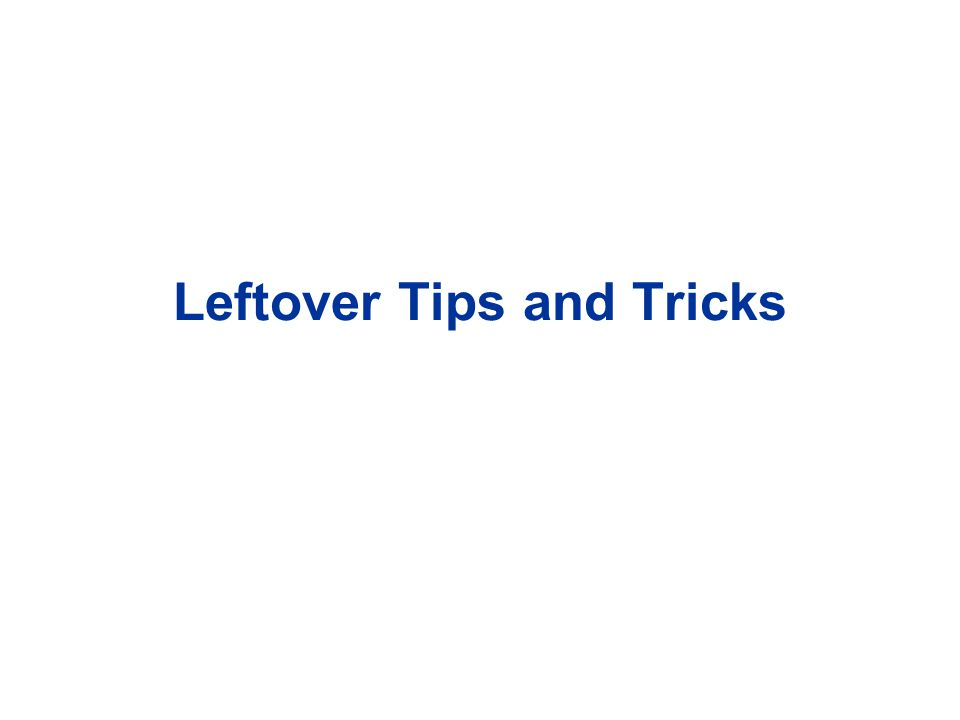 Leftover Tips and Tricks