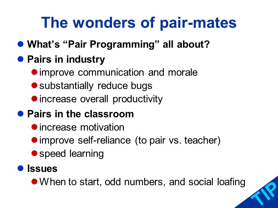 The wonders of pair-mates TIP Whats Pair Programming all about? Pairs in industry improve communication and morale substantially reduce bugs increase