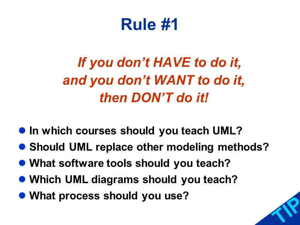 Rule #1 If you dont HAVE to do it, and you dont WANT to do it, then DONT do it! In which courses should you teach UML? Should UML replace other modeli