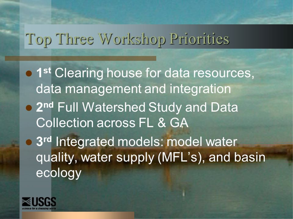 Top Three Workshop Priorities 1 st Clearing house for data resources, data management and integration 2 nd Full Watershed Study and Data Collection across FL & GA 3 rd Integrated models: model water quality, water supply (MFLs), and basin ecology