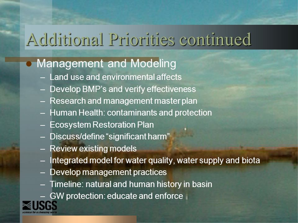 Additional Priorities continued Management and Modeling –Land use and environmental affects –Develop BMPs and verify effectiveness –Research and management master plan –Human Health: contaminants and protection –Ecosystem Restoration Plan –Discuss/define significant harm –Review existing models –Integrated model for water quality, water supply and biota –Develop management practices –Timeline: natural and human history in basin –GW protection: educate and enforce