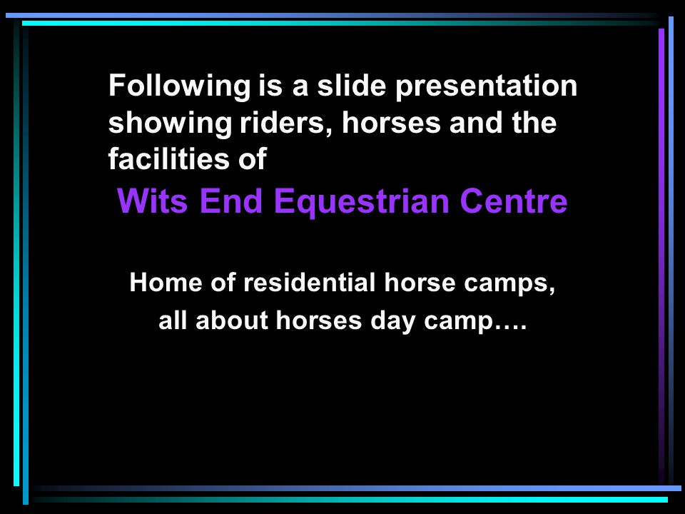 Following is a slide presentation showing riders, horses and the facilities of Wits End Equestrian Centre Home of residential horse camps, all about horses day camp….