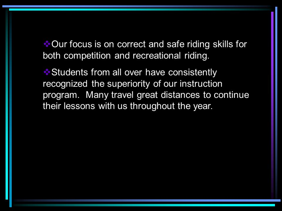 Our focus is on correct and safe riding skills for both competition and recreational riding.