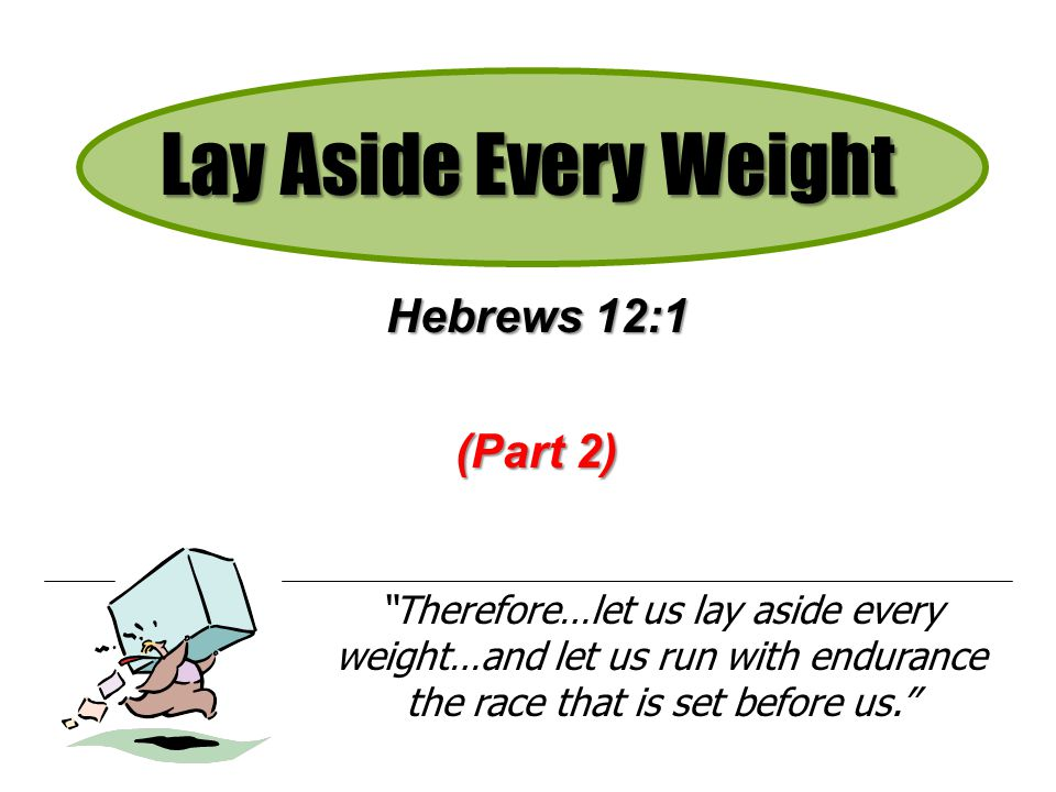 Lay Aside Every Weight Hebrews 12:1 (Part 2) Therefore…let us lay aside every weight…and let us run with endurance the race that is set before us.