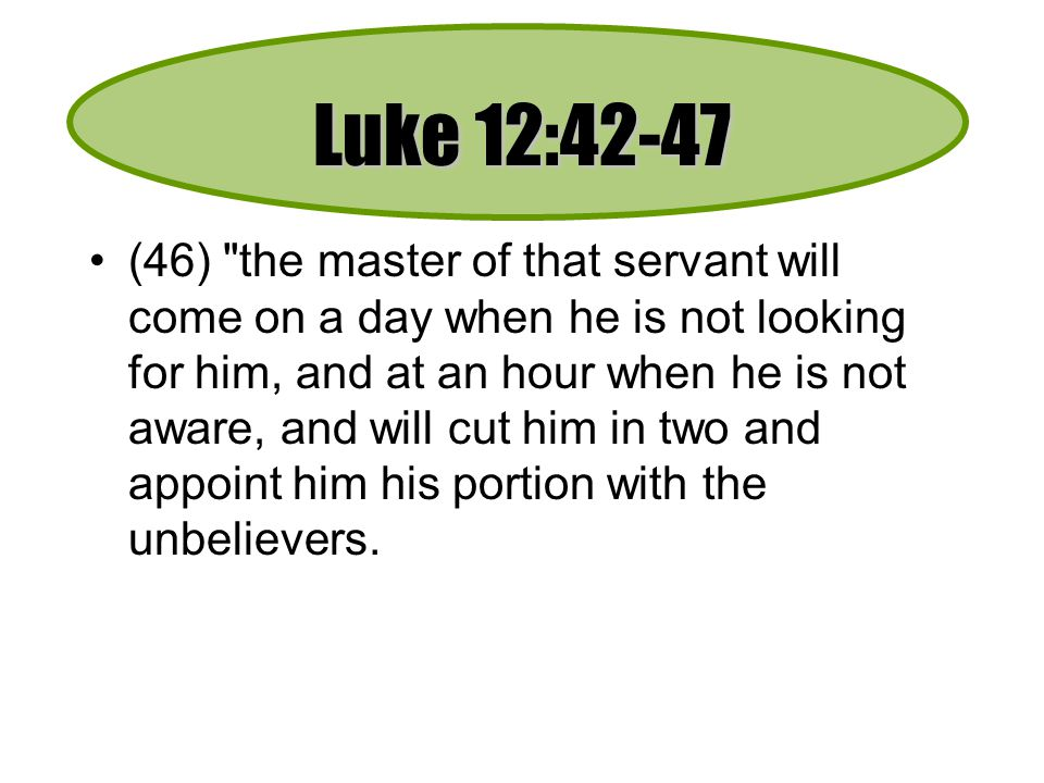 Luke 12:42-47 (46) the master of that servant will come on a day when he is not looking for him, and at an hour when he is not aware, and will cut him in two and appoint him his portion with the unbelievers.
