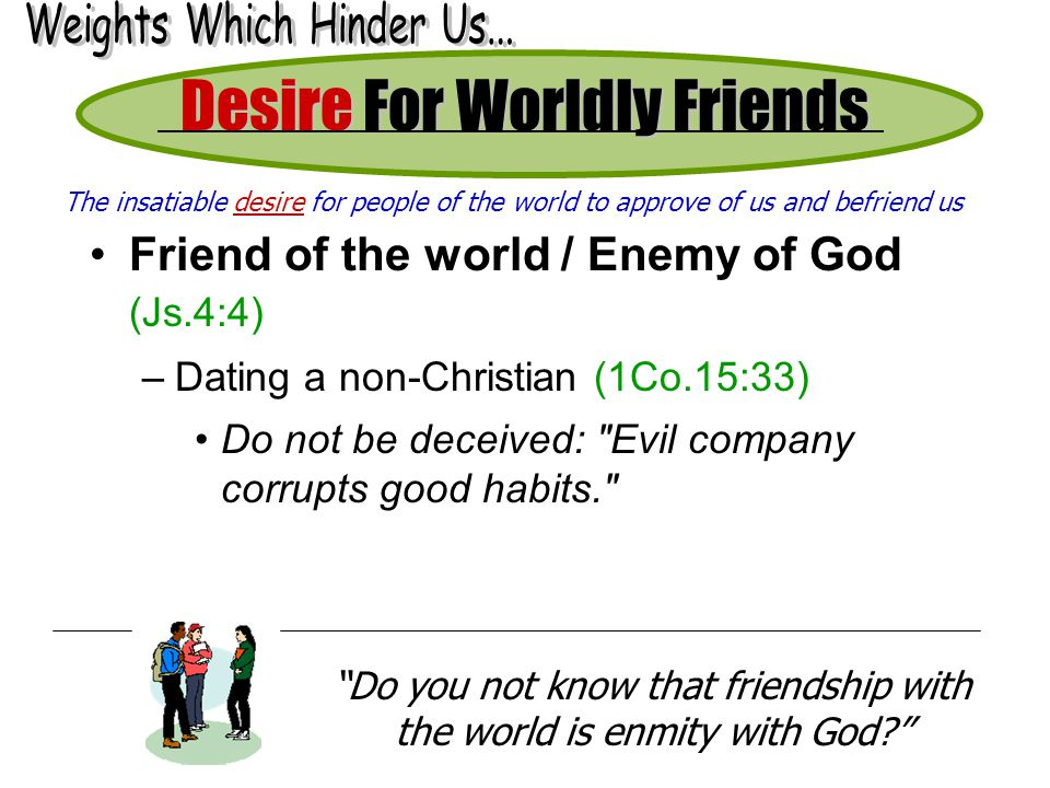 Desire For Worldly Friends Friend of the world / Enemy of God (Js.4:4) –Dating a non-Christian (1Co.15:33) Do not be deceived: Evil company corrupts good habits. Do you not know that friendship with the world is enmity with God.