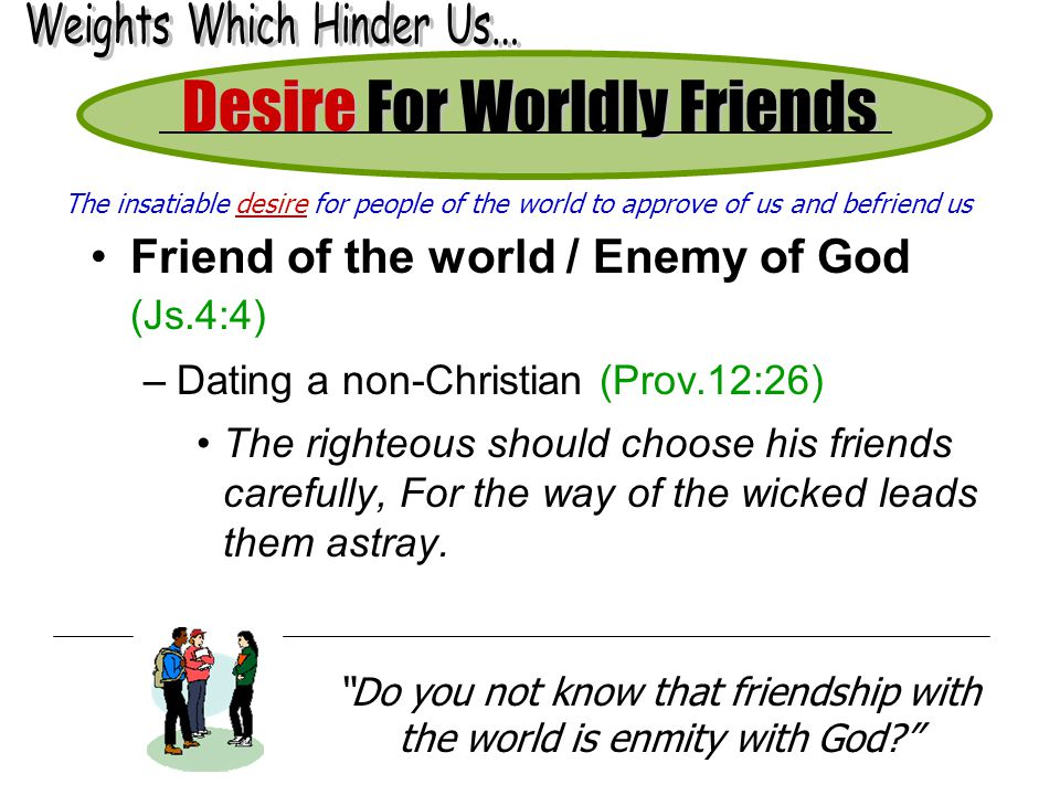Desire For Worldly Friends Friend of the world / Enemy of God (Js.4:4) –Dating a non-Christian (Prov.12:26) The righteous should choose his friends carefully, For the way of the wicked leads them astray.