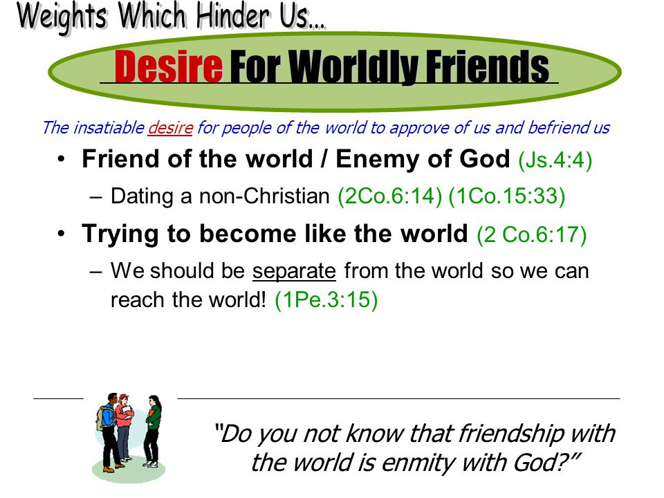 Desire For Worldly Friends Friend of the world / Enemy of God (Js.4:4) –Dating a non-Christian (2Co.6:14) (1Co.15:33) Trying to become like the world
