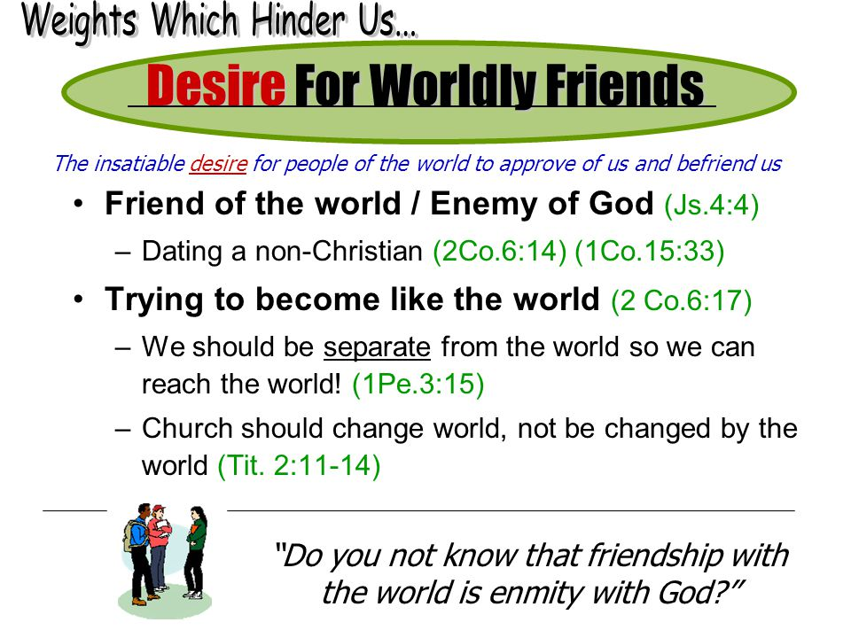Desire For Worldly Friends Friend of the world / Enemy of God (Js.4:4) –Dating a non-Christian (2Co.6:14) (1Co.15:33) Trying to become like the world (2 Co.6:17) –We should be separate from the world so we can reach the world.