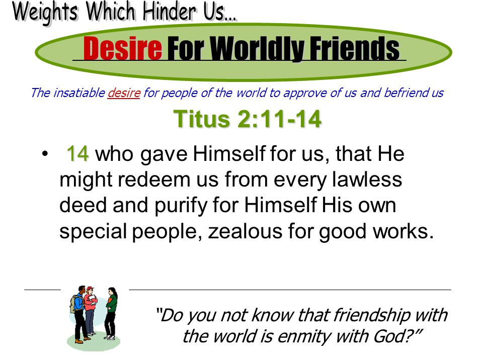 Desire For Worldly Friends Titus 2:11-14 14 14 who gave Himself for us, that He might redeem us from every lawless deed and purify for Himself His own