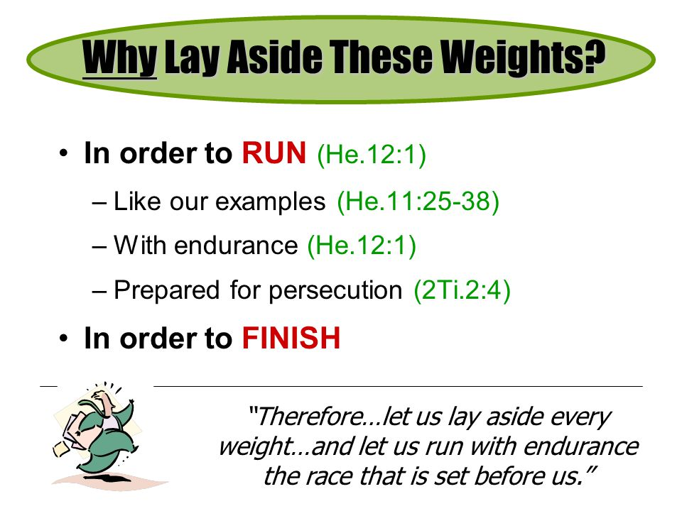 In order to RUN (He.12:1) –Like our examples (He.11:25-38) –With endurance (He.12:1) –Prepared for persecution (2Ti.2:4) In order to FINISH Why Lay Aside These Weights.