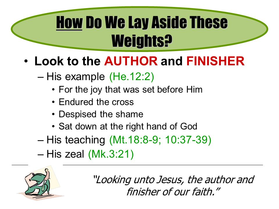 Look to the AUTHOR and FINISHER –His example (He.12:2) For the joy that was set before Him Endured the cross Despised the shame Sat down at the right hand of God –His teaching (Mt.18:8-9; 10:37-39) –His zeal (Mk.3:21) How Do We Lay Aside These Weights.