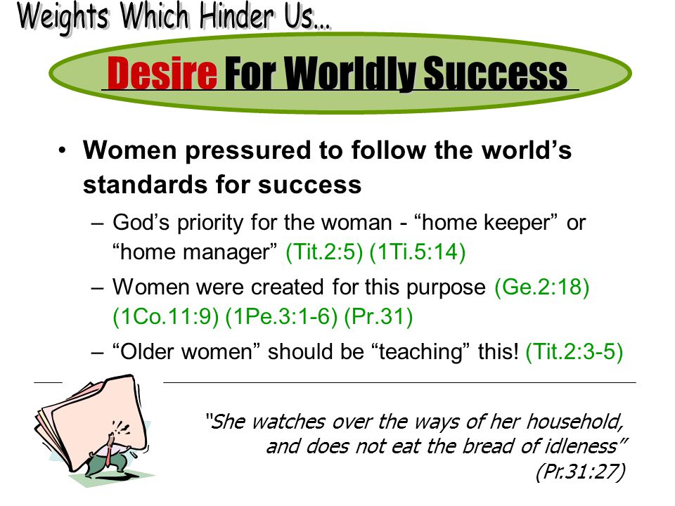 Women pressured to follow the worlds standards for success –Gods priority for the woman - home keeper or home manager (Tit.2:5) (1Ti.5:14) –Women were created for this purpose (Ge.2:18) (1Co.11:9) (1Pe.3:1-6) (Pr.31) –Older women should be teaching this.