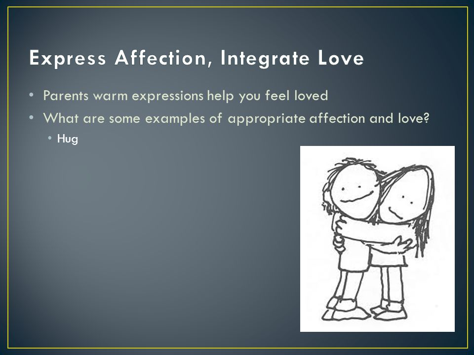 Parents warm expressions help you feel loved What are some examples of appropriate affection and love? Hug