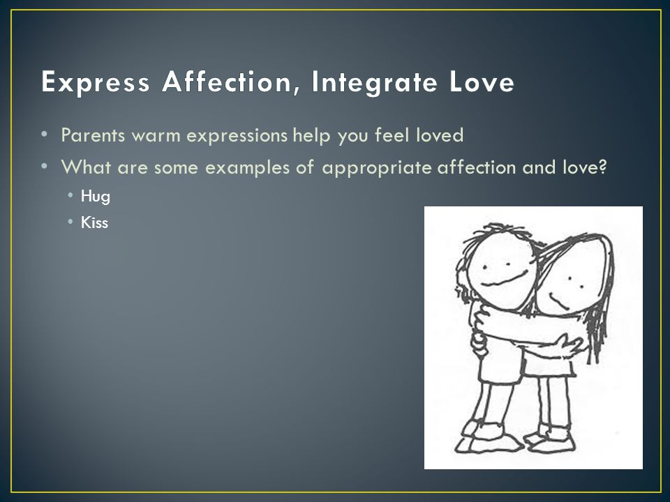 Parents warm expressions help you feel loved What are some examples of appropriate affection and love? Hug Kiss