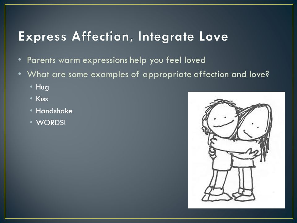 Parents warm expressions help you feel loved What are some examples of appropriate affection and love? Hug Kiss Handshake WORDS!