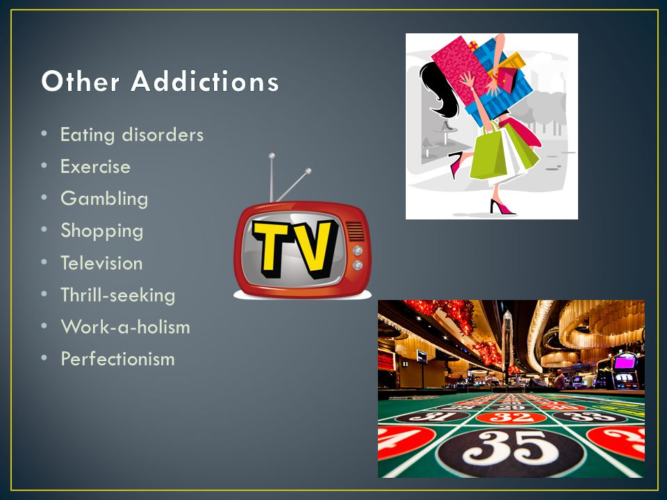 Eating disorders Exercise Gambling Shopping Television Thrill-seeking Work-a-holism Perfectionism