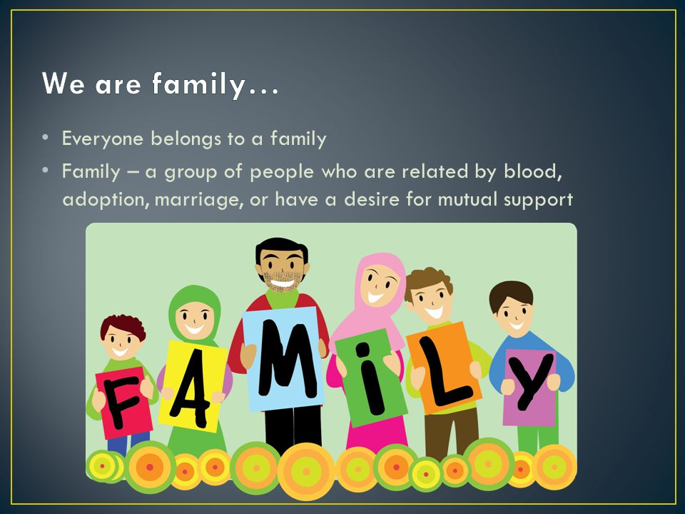 Everyone belongs to a family Family – a group of people who are related by blood, adoption, marriage, or have a desire for mutual support
