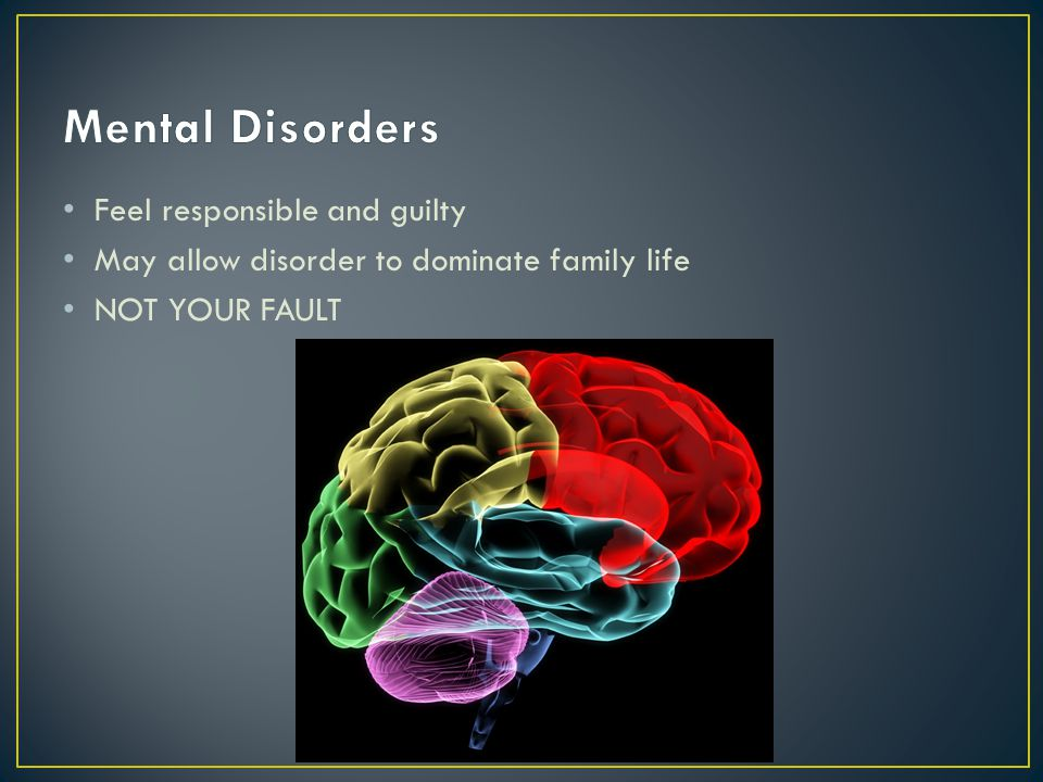 Feel responsible and guilty May allow disorder to dominate family life NOT YOUR FAULT