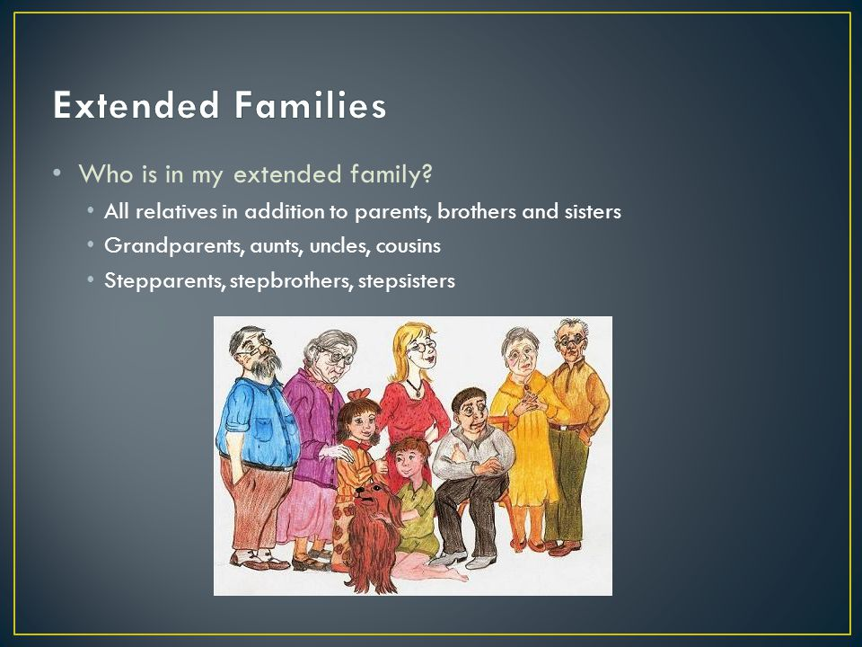 Who is in my extended family? All relatives in addition to parents, brothers and sisters Grandparents, aunts, uncles, cousins Stepparents, stepbrother