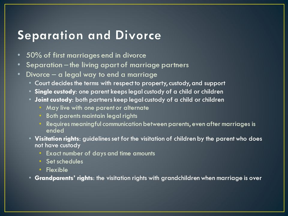 50% of first marriages end in divorce Separation – the living apart of marriage partners Divorce – a legal way to end a marriage Court decides the ter