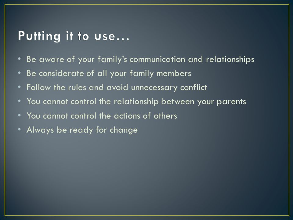 Be aware of your familys communication and relationships Be considerate of all your family members Follow the rules and avoid unnecessary conflict You