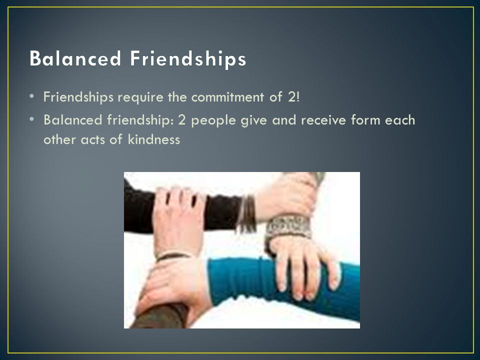 Friendships require the commitment of 2! Balanced friendship: 2 people give and receive form each other acts of kindness